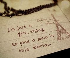 Im just a girl trying to find my place in this world......