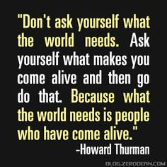 """Don't ask yourself what the world needs. Ask yourself what makes you come alive and then go do that. Because what the world needs is people who have come alive. Great Quotes, Quotes To Live By, Me Quotes, The Words, Something To Remember, World Need, Empowering Quotes, What The World, Words Worth"