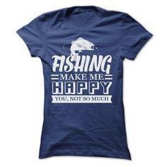 FISHING make me Happy, you not so much T Shirt, Hoodie, Sweatshirt