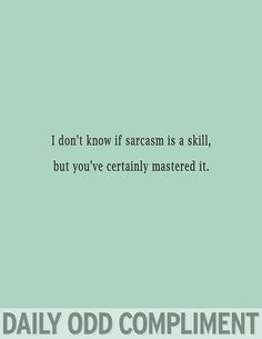 Sarcasm  (and it is a skill, btw.  Not everyone has mastered the sarcasm!!)