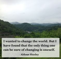 """I wanted to change the world. But I have found that the only thing one can be sure of changing is oneself."" ~ Aldous Huxley, Point Counter Point #quote"