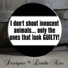 I don't shoot innocent animals... only the ones that look GUILTY!