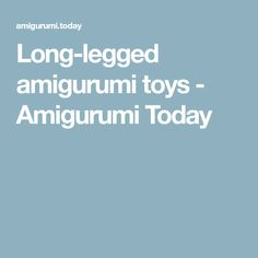 Long-legged amigurumi toys - Amigurumi Today