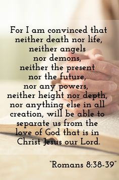 For I am persuaded, that neither death, nor life, nor angels, nor principalities, nor powers, nor things present, nor things to come, Nor height, nor depth, nor any other creature, shall be able to separate us from the love of God, which is in Christ Jesus our Lord. (Romans 8:38-39)