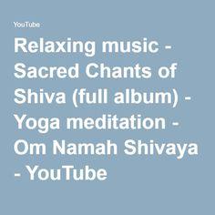 Relaxing music - Sacred Chants of Shiva (full album) - Yoga meditation - Om Namah Shivaya - YouTube