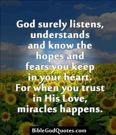 ✞ ✟ BibleGodQuotes.com ✟ ✞  God surely listens, understands and know the hopes and fears you keep in your heart. For when you trust in His Love, miracles happens.