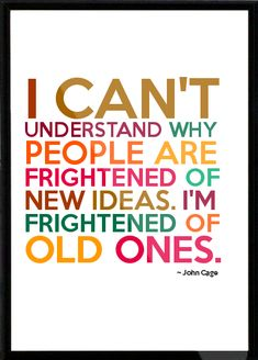 John Cage Framed Quote - I can't understand why people are frightened of new ideas. I'm frightened of old ones.