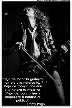 """""""Deja de tocar la guitarra un día y lo notarás tú. Deja de tocarla dos días y lo notará tu maestro. Deja de tocarla tres y empezará a notarlo el público"""". Jimmy Page"""