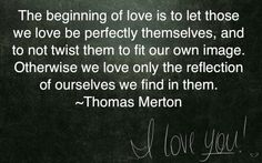 The beginning of love is to let those we love be perfectly themselves, and to not twist them to fit our own image. Otherwise we love only the reflection of ourselves we find in them. Love Only, L Love You, Pretty Words, Love Words, Cute Quotes, Funny Quotes, Awesome Quotes, Thomas Merton Quotes, Favorite Quotes