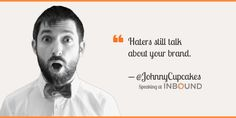 """""""Haters still talk about your brand."""" ― Johnny Earle, Founder, Johnny Cupcakes"""