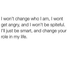 I won't change who I am I wont get angry and I won't be spiteful I'll just be smart and change your role in my life