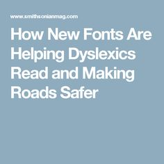 How New Fonts Are Helping Dyslexics Read and Making Roads Safer