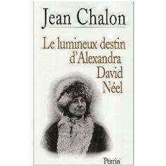 Jean Chalon - Le lumineux destin d'Alexandra David-Neel