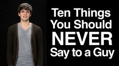 Ten Things You Should Never Say to a Guy - This is so awesome, every girl needs to watch this. (Validated by a guy too)