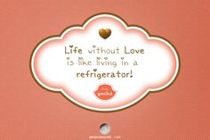 Life without Love is like living in a Refrigerator! GMCKS