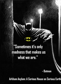 Sometimes it's only madness that makes us what we are. - Batman in Arkham Asylum.