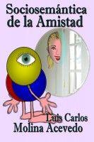 Sociosemántica de la Amistad, an ebook by Luis Carlos Molina Acevedo at Smashwords