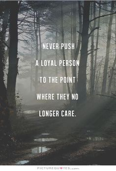 Never push a loyal person to a point where they no longer care. Picture Quotes.