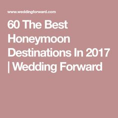 60 The Best Honeymoon Destinations In 2017 | Wedding Forward