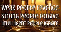 WEAK people REVENGE   STRONG people FORGIVE   INTELLIGENT people IGNORE