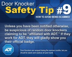 """Door Knocker Safety Tip #9: Unless you have been notified otherwise, be suspicious of random door knockers claiming to be """"affiliated with ADT."""" If they work for ADT, they will gladly show you their official badge.    Learn more: http://www.adt.com/customer_service/?wgc=for_your_home/summer_security_bulletin"""