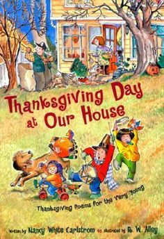 Thanksgiving Day at Our House: Thanksgiving Poems for the Very Young, by Nancy White Carlstrom. A collection of poems about one family's activities on Thanksgiving Day, including pondering the history behind the holiday, welcoming visiting relatives, praying for others, enjoying the good food, and giving thanks at the end of the day.