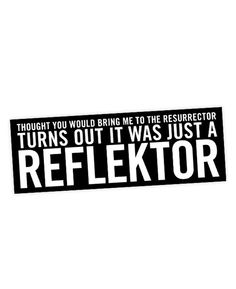 """Arcade Fire inspired bumper sticker.   Featuring the lyric """"Thought you would bring me to the resurrector Turns out it was just a reflektor"""""""