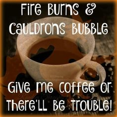 Fire burns and caldrons bubble. Give me coffee or there& be trouble!