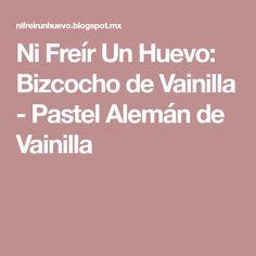 Ni Freír Un Huevo: Bizcocho de Vainilla - Pastel Alemán de Vainilla