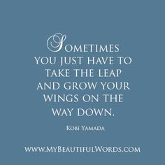 """""""Sometimes you just have to take the leap and grow your wings on the way down.""""  Kobi Yamada   www.MyBeautifulWords.com Encouraging Courage. Encouraging You."""