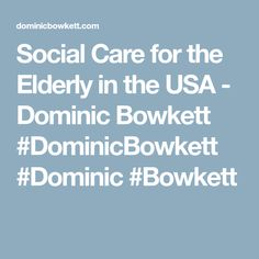 Social Care for the Elderly in the USA - Dominic Bowkett #DominicBowkett #Dominic #Bowkett