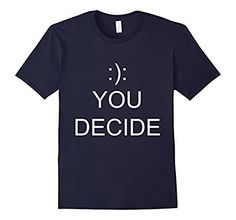 Funny You Decide Graphic T Shirt For Men and Women, http://www.amazon.com/dp/B01LZ1R0BC/ref=cm_sw_r_pi_awdm_x_UoS8xb1EVKDPJ