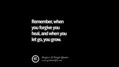 Remember, when you forgive you heal, and when you let go, you grow. Quotes On Forgive And Forget When Someone Hurts You In A Relationship