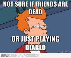 Friends are dead...from playing Diablo.