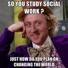 So you study social work? Just how do you plan on changing the world.