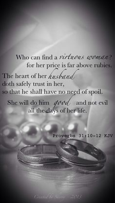 Who can find a virtuous woman? for her price is far above rubies. The heart of her husband doth safely trust in her, so that he shall have no need of spoil. She will do him good and not evil all the days of her life. (Proverbs 31:10-12 KJV)