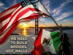 WE NEED TO BUILD BRIDGES, NOT WALLS!!!