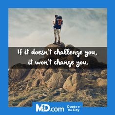 If it doesn't challenge you, it won't change you.