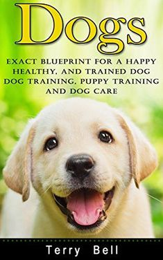 Dogs: Exact Blueprint for a Happy, Healthy, and Trained Dog - Dog Training, Puppy Training & Dog Care (Dog Food, Dog Nutrition, Healthy Dog, Obedience Training, Animal Care, Dog Health, Puppy Care) - http://www.thepuppy.org/dogs-exact-blueprint-for-a-happy-healthy-and-trained-dog-dog-training-puppy-training-dog-care-dog-food-dog-nutrition-healthy-dog-obedience-training-animal-care-dog-health-puppy-care/