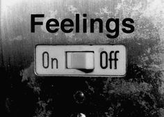 I wish it was just that easy to turn off my feelings