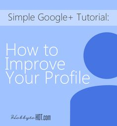 Simple Google+ Tutorial: How to Improve Your Profile  #bloggingtips