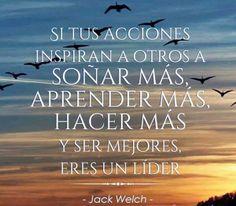 """""""Si tus acciones inspiran a otros a soñar más, aprender más, hacer más y ser mejores, eres un líder """" Jack Welch"""