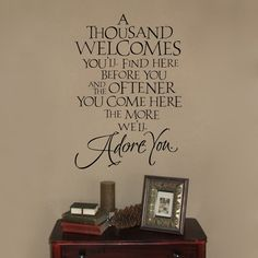 """""""A thousant welcomes you'll find here before you and the oftener you come here, the more we'll adore you.""""  Love it!"""