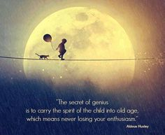 Wonderful Quote.You ever notice how all geniuses are kind of young at heart...  They're like kids in an adults body.  I really love this.