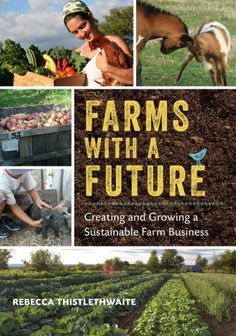 Farms with a Future: Creating and Growing a Sustainable Farm Business by Rebecca Thistlethwaite. http://libcat.bentley.edu/record=b1356076~S0