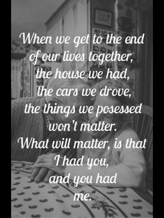 We've had it all then lost it all. Money comes and goes. Things are just things. In the end all that matters is we've always had each other