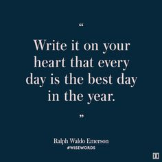 {write it on your heart that every day is the best day in the year}