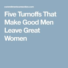 Five Turnoffs That Make Good Men Leave Great Women