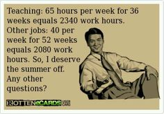This always pisses me off...if any teacher thinks they average 65 hours a week...ok, I guess (doubt it). But there's is the only job that isn't 40 hours a week? STFU. Teaching jobs have nice schedules. Appreciate it and stop justifying it because you're so overworked.