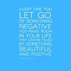 Every time you let go of something negative you make room in your life that can be filled by something beautiful and positive.